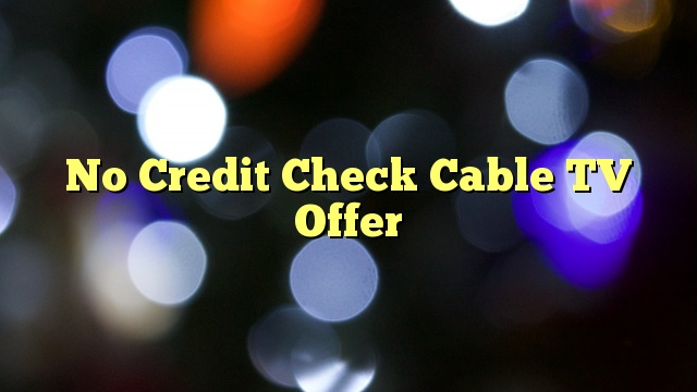 No Credit Check Cable TV Offer